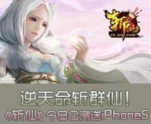 逆天命斬群仙 斬仙今日公測送iPhone5